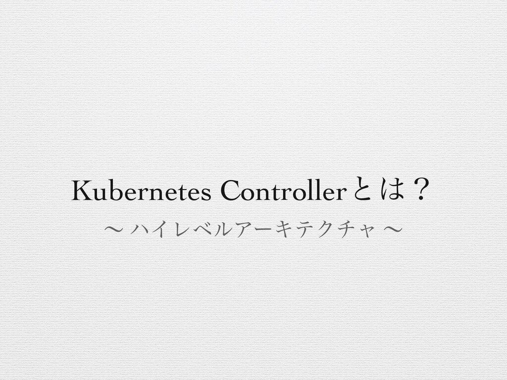 Kubernetes Controllerͱʁ ʙ ϋΠϨϕϧΞʔΩςΫνϟ ʙ
