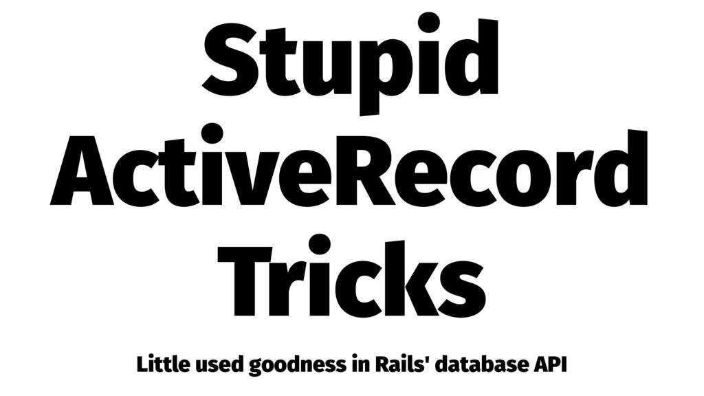 Stupid ActiveRecord Tricks Little used goodness...