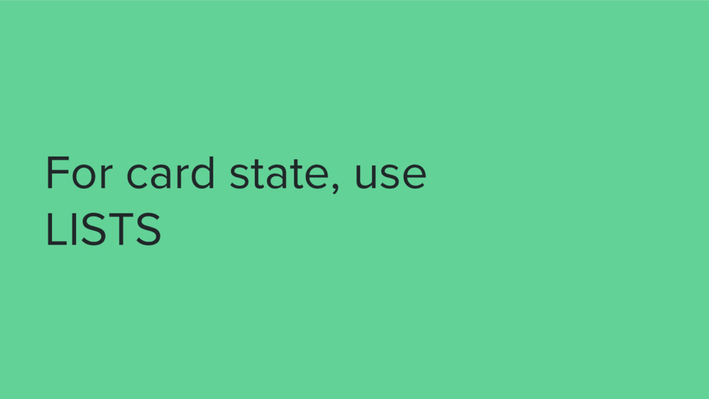 For card state, use LISTS