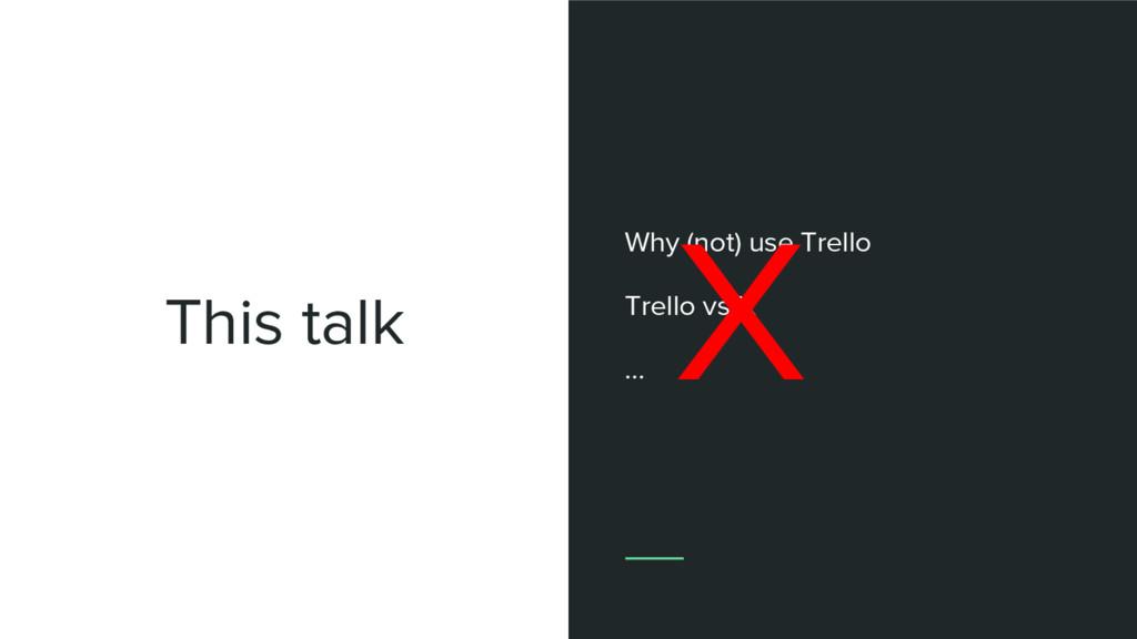 This talk Why (not) use Trello Trello vs X ... X