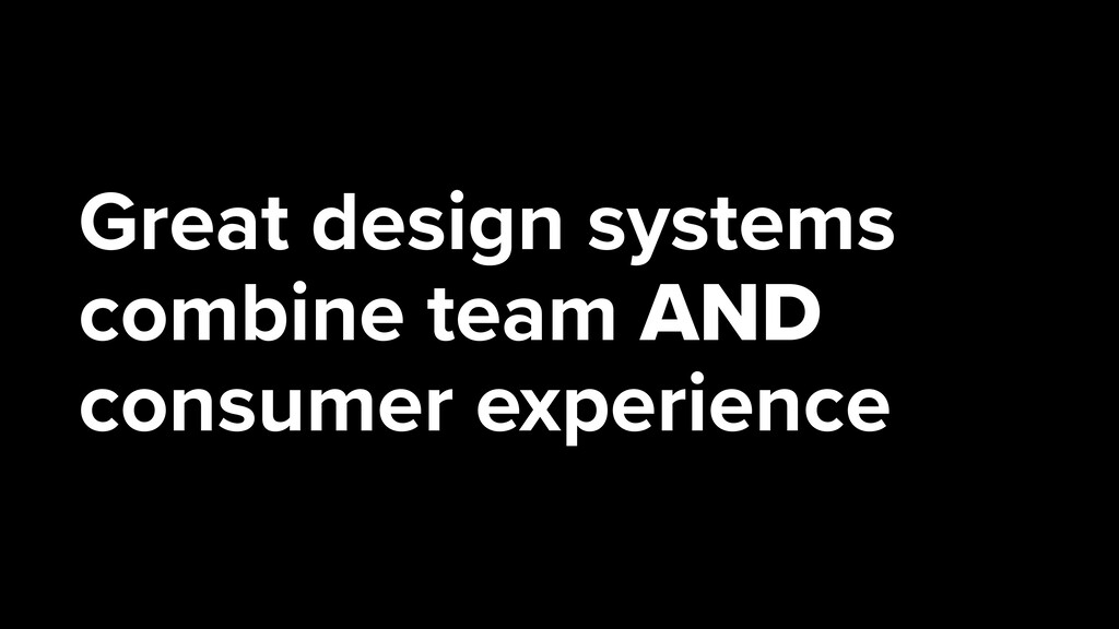 Great design systems combine team AND consumer ...