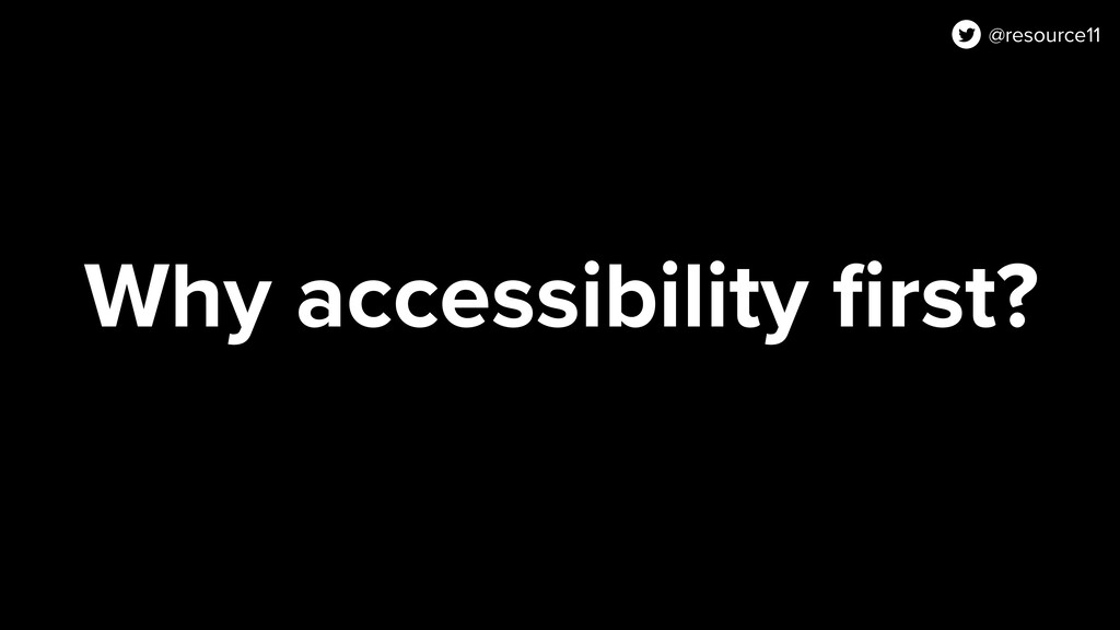 Why accessibility first? @resource11