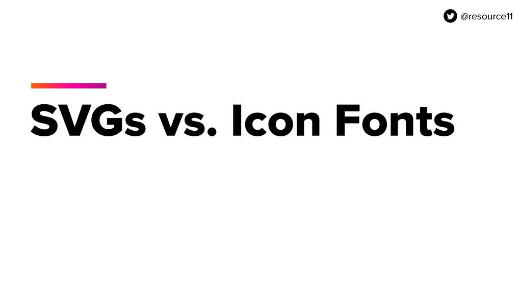 @resource11 SVGs vs. Icon Fonts @resource11
