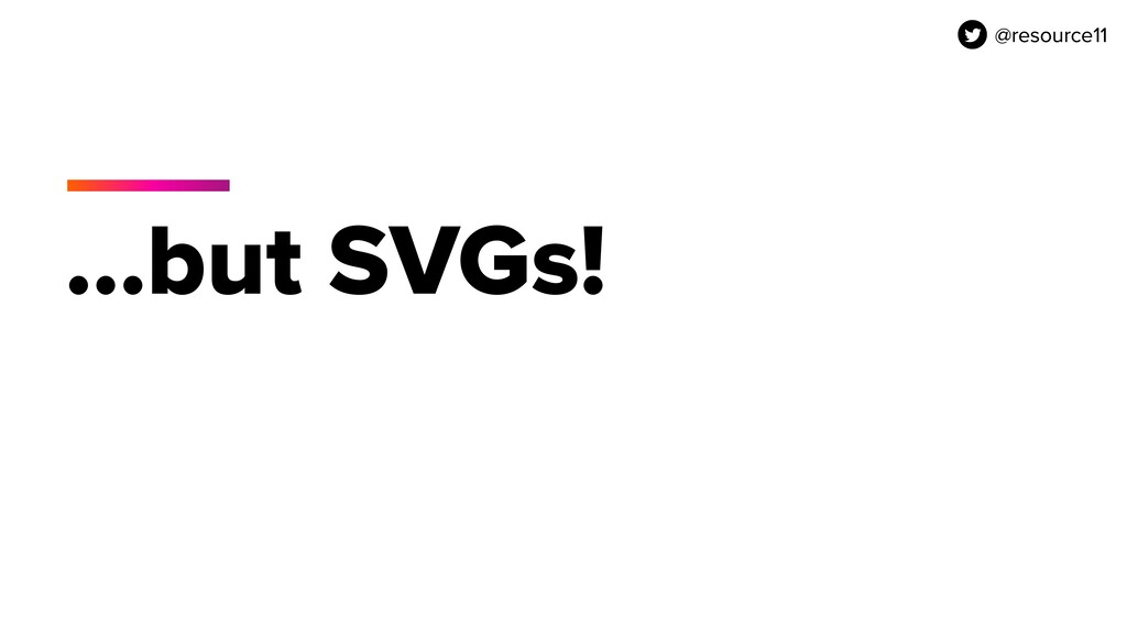 @resource11 …but SVGs! @resource11