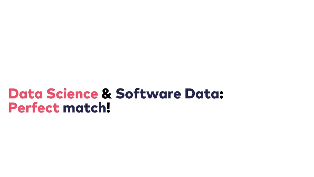 Data Science & & Software Data: : Perfect match...
