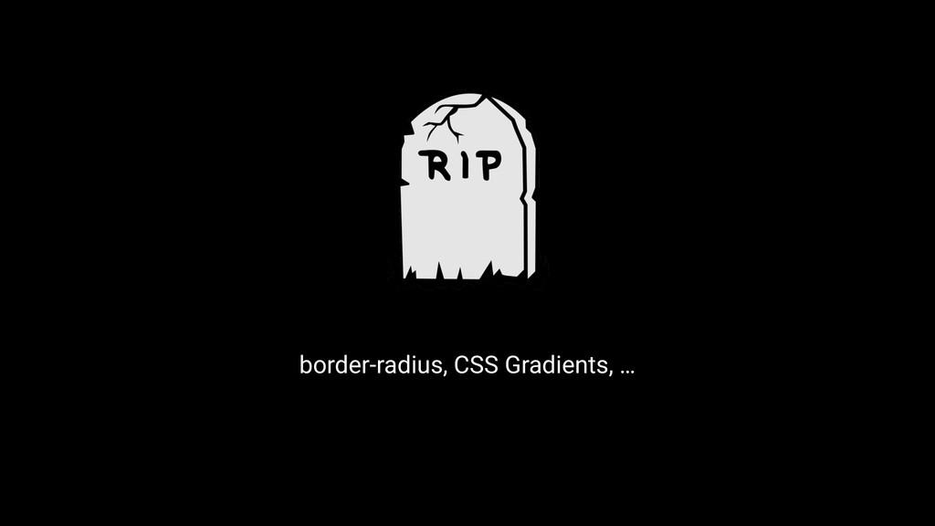 border-radius, CSS Gradients, …