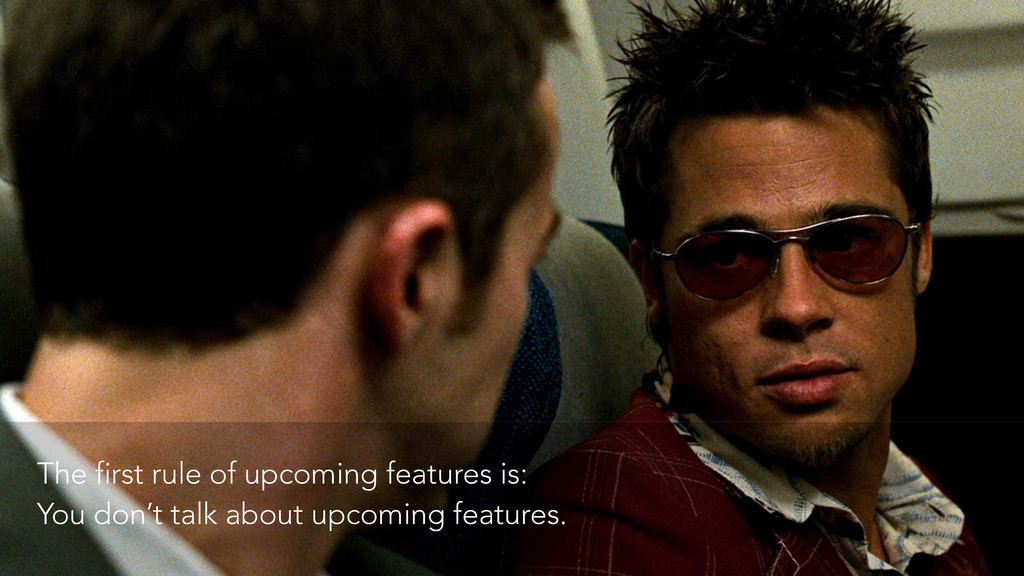 The first rule of upcoming features is: You don...