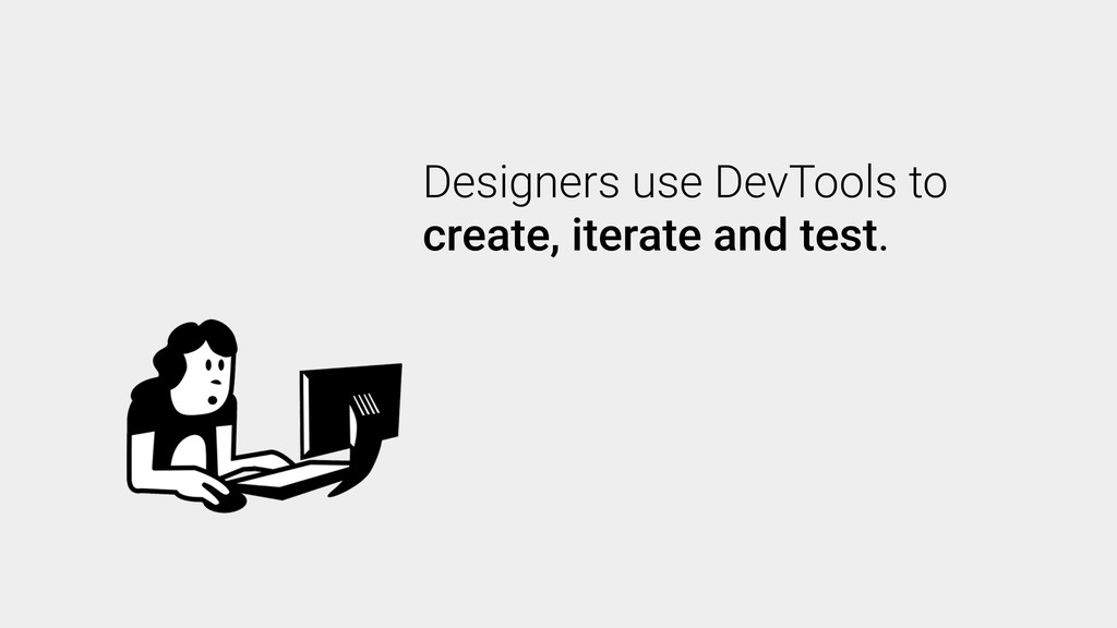 Designers use DevTools to create, iterate and t...