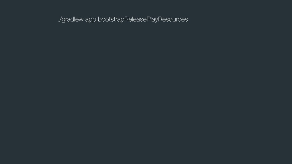 ./gradlew app:bootstrapReleasePlayResources