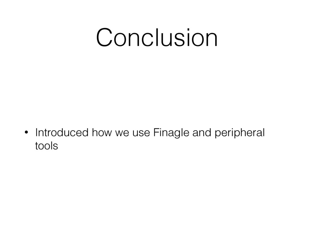 Conclusion • Introduced how we use Finagle and ...
