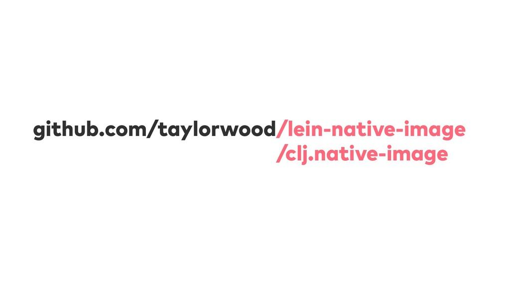 github.com/taylorwood/lein-native-image github....