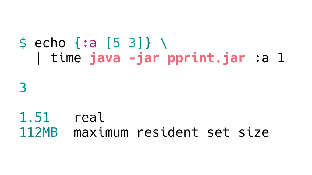 $ echo {:a [5 3]} \ | time java -jar pprint.jar...