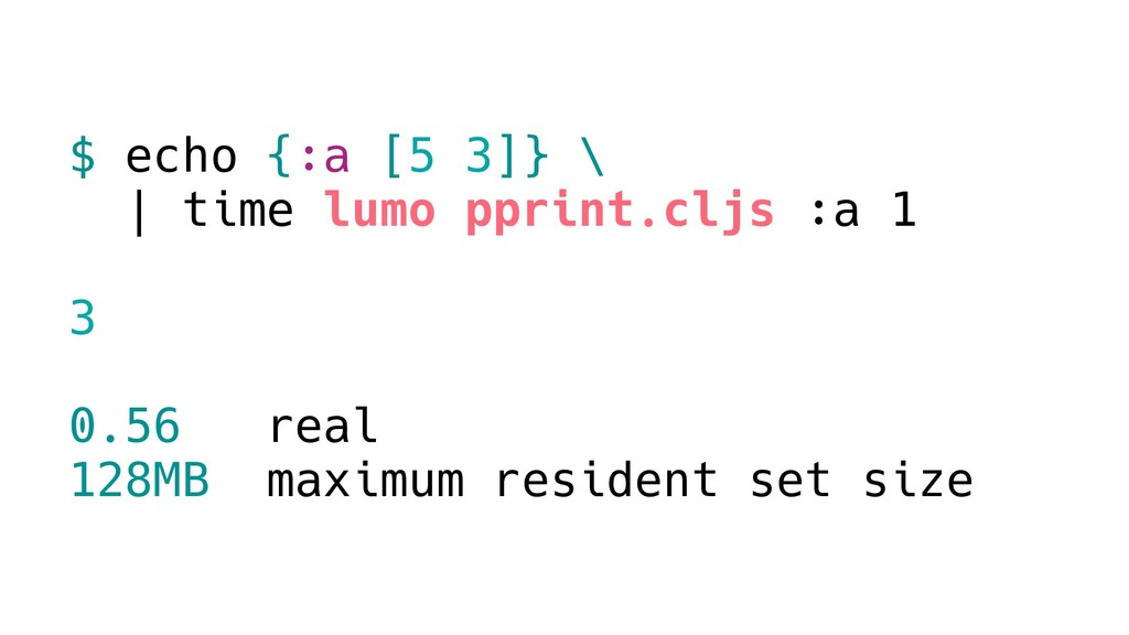 $ echo {:a [5 3]} \ | time lumo pprint.cljs :a ...