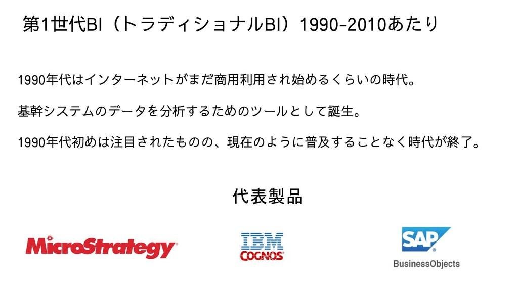 第1世代BI(トラディショナルBI)1990-2010あたり 1990年代はインターネットがま...
