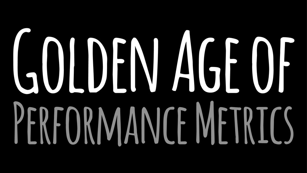 Golden Age of Performance Metrics