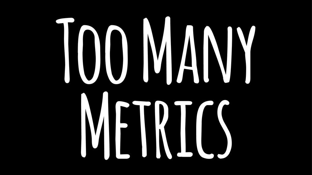 Too Many Metrics