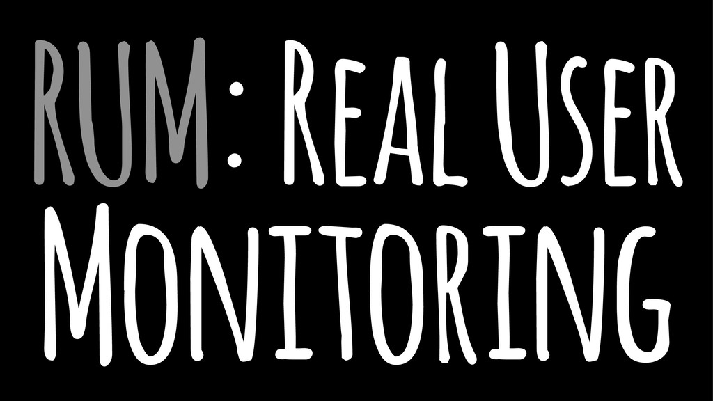 RUM: Real User Monitoring