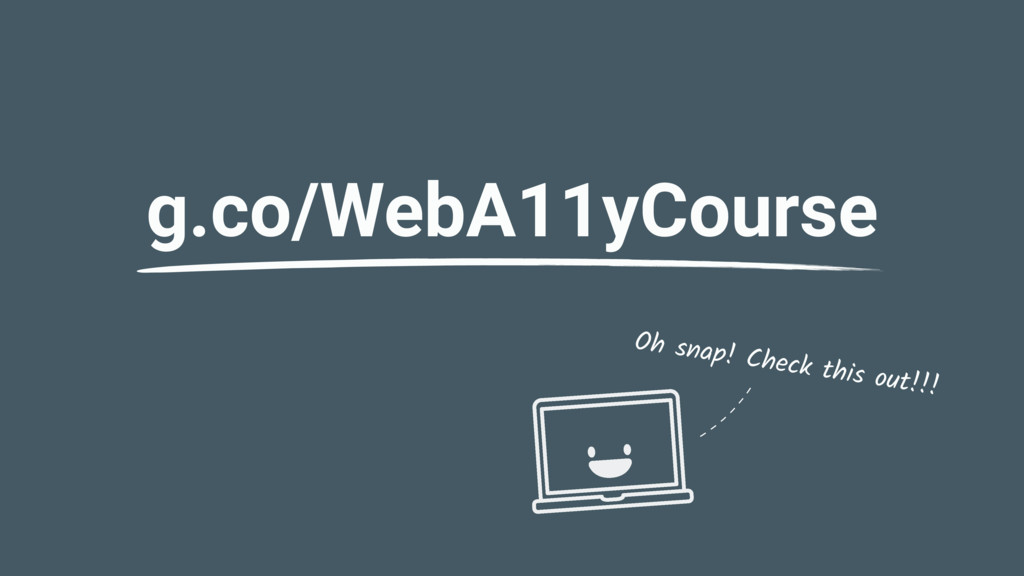 g.co/WebA11yCourse Oh snap! Check this out!!!