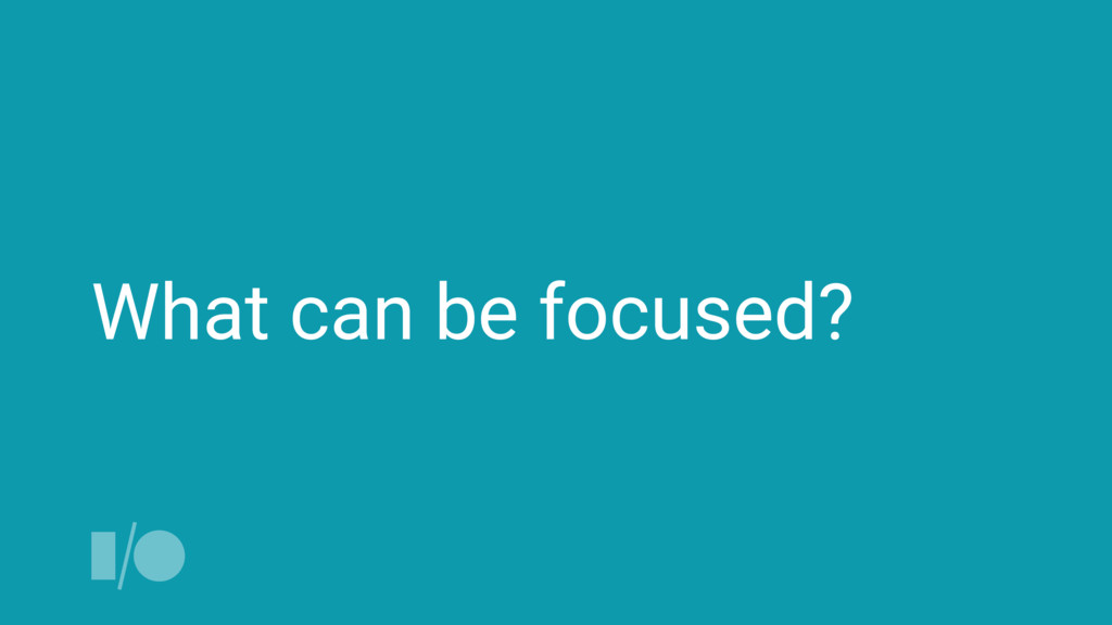 What can be focused?