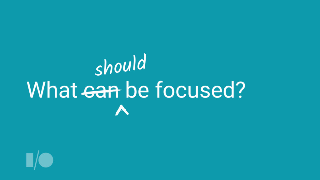 What can be focused? should