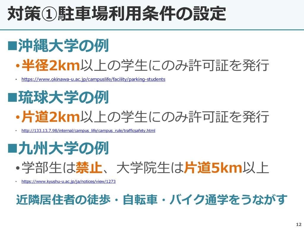 対策①駐車場利用条件の設定 12 ◼沖縄大学の例 •半径2km以上の学生にのみ許可証を発行 •...