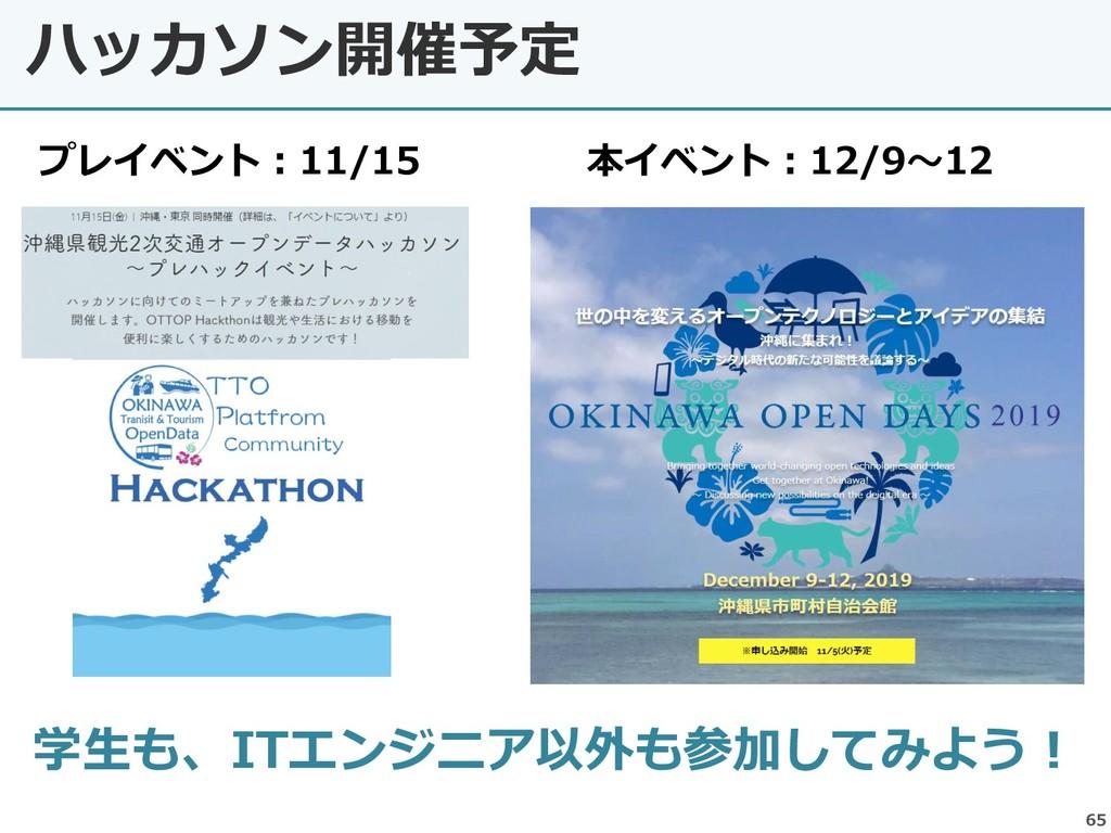 ハッカソン開催予定 65 学生も、ITエンジニア以外も参加してみよう! 本イベント:12/9~...