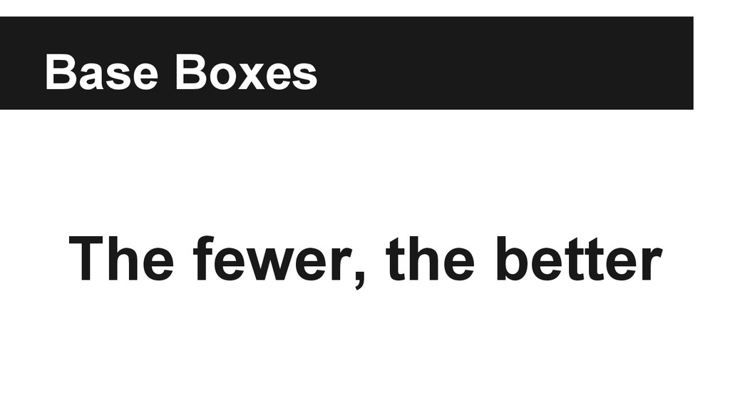 Base Boxes The fewer, the better