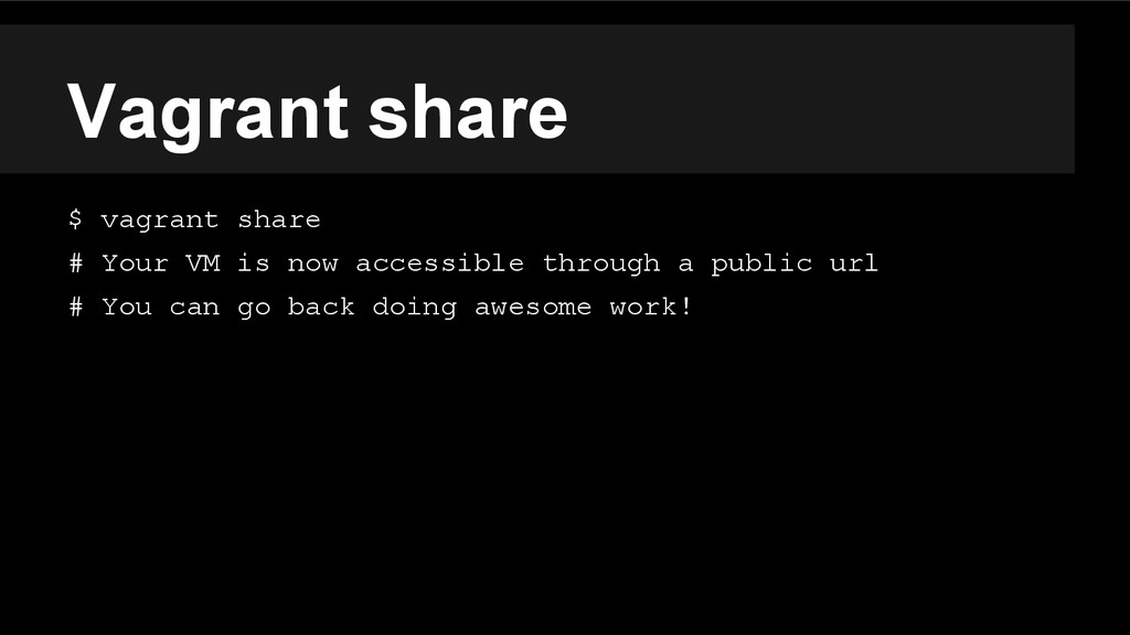 Vagrant share $ vagrant share # Your VM is now ...