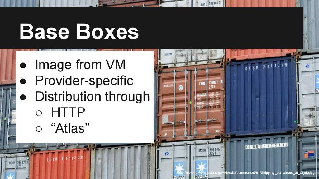 Base Boxes Base Boxes ● Image from VM ● Provide...