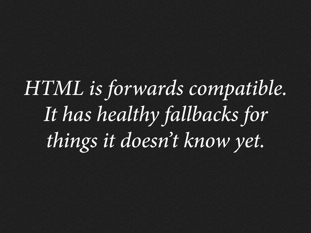 HTML is forwards compatible. It has healthy fal...
