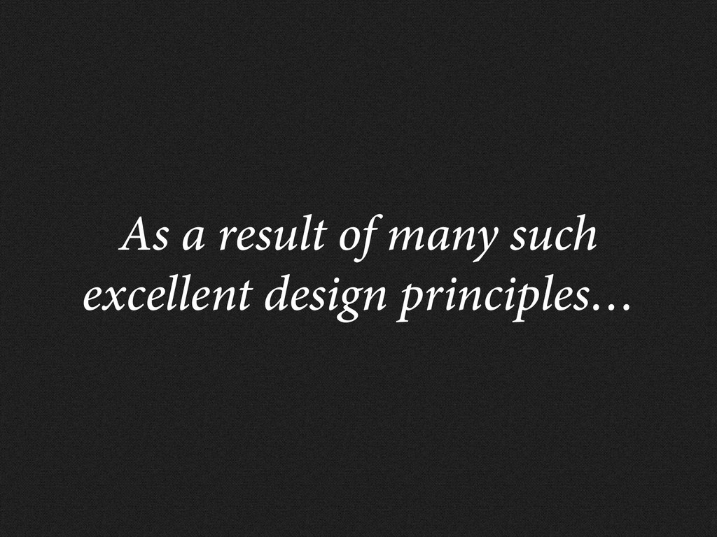 As a result of many such excellent design princ...