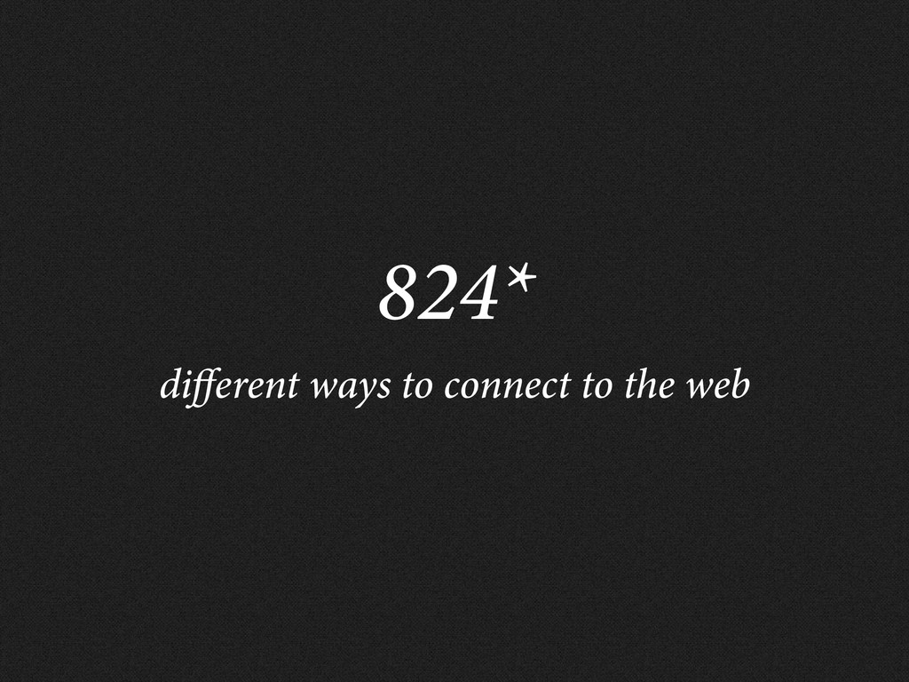 824* di erent ways to connect to the web