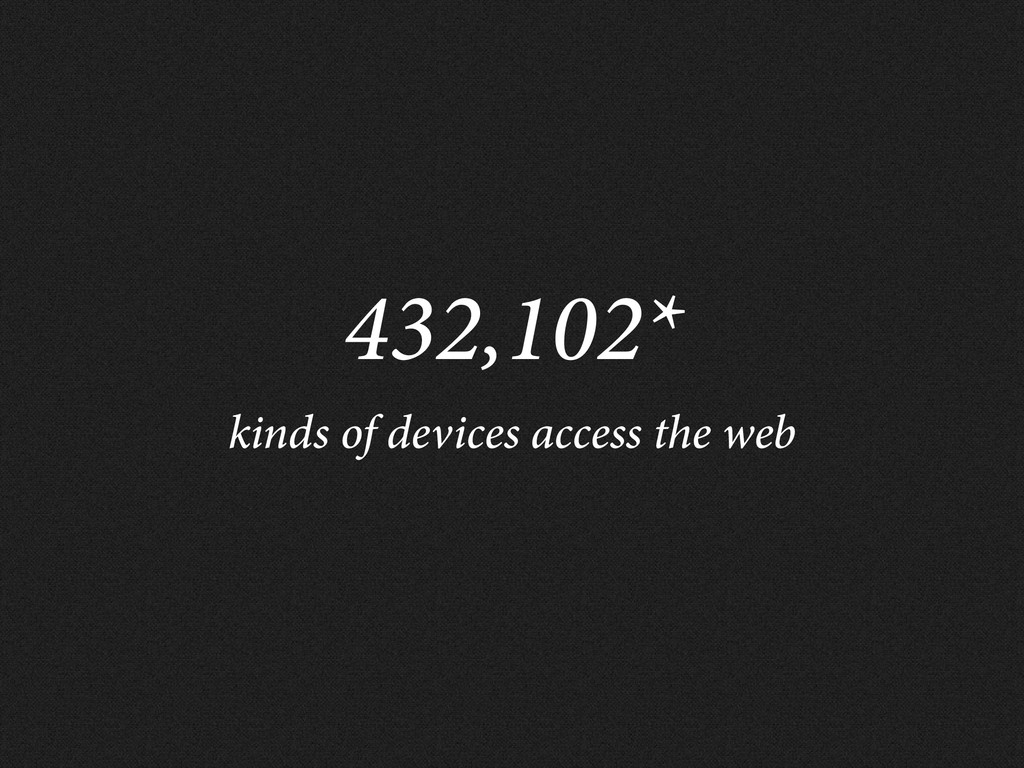432,102* kinds of devices access the web