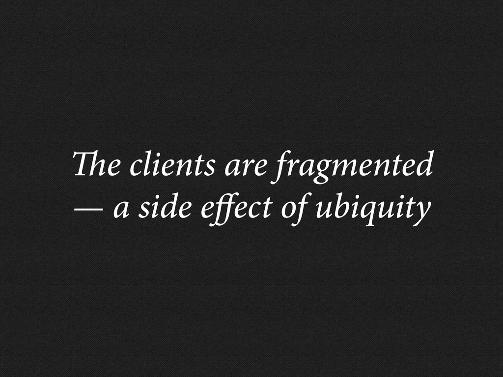 e clients are fragmented — a side e ect of ubiq...