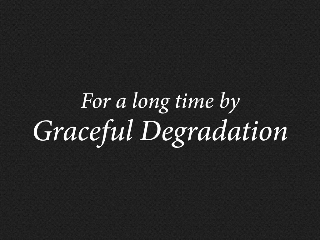 For a long time by Graceful Degradation