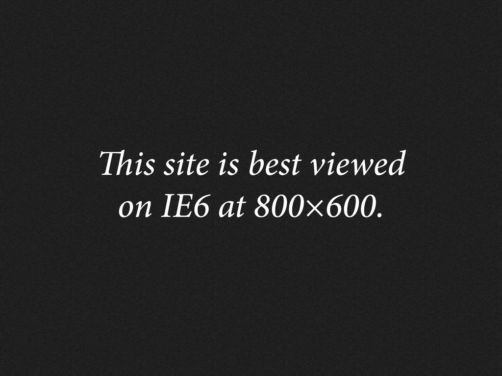 is site is best viewed on IE6 at 800×600.