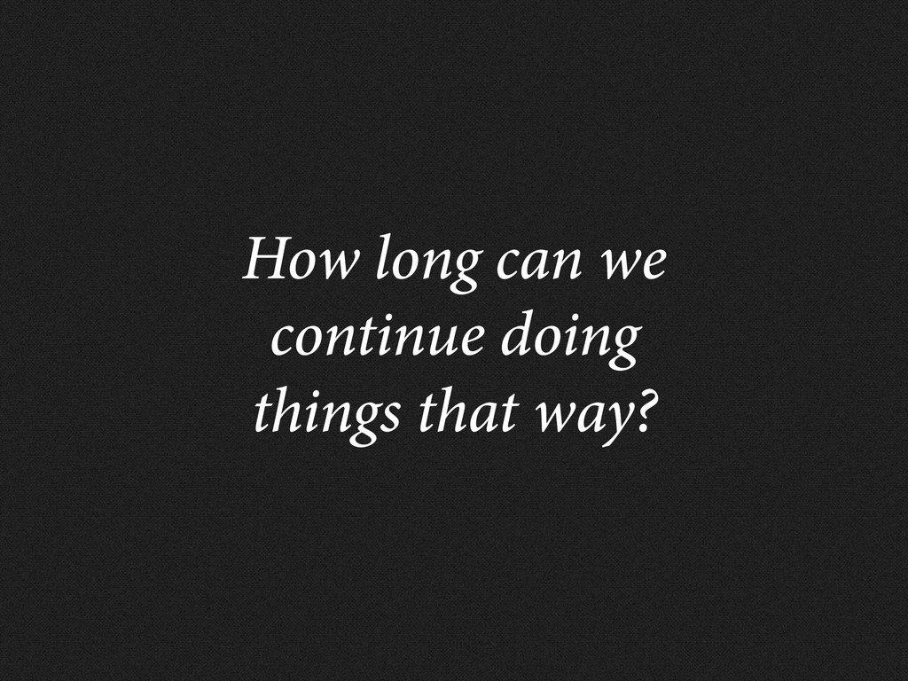 How long can we continue doing things that way?