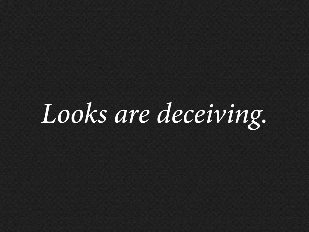 Looks are deceiving.