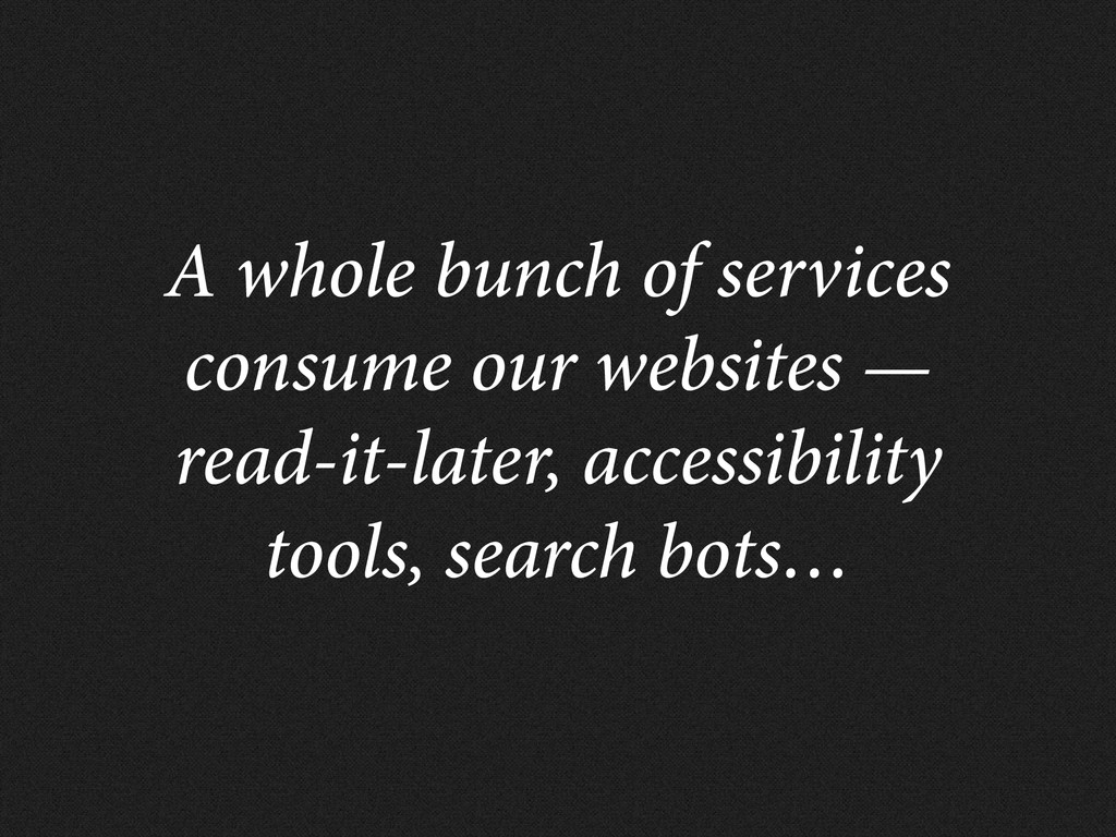 A whole bunch of services consume our websites ...