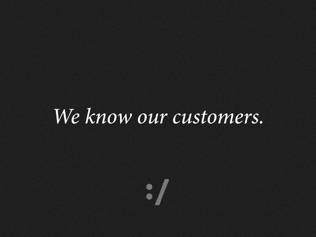 :/ We know our customers.