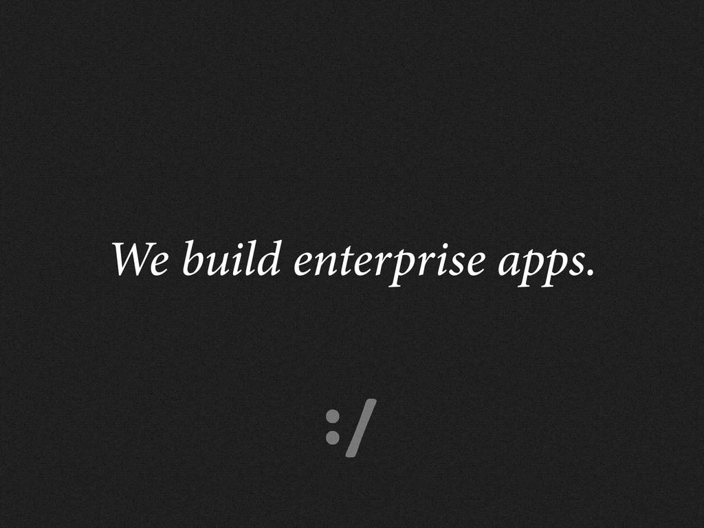 :/ We build enterprise apps.