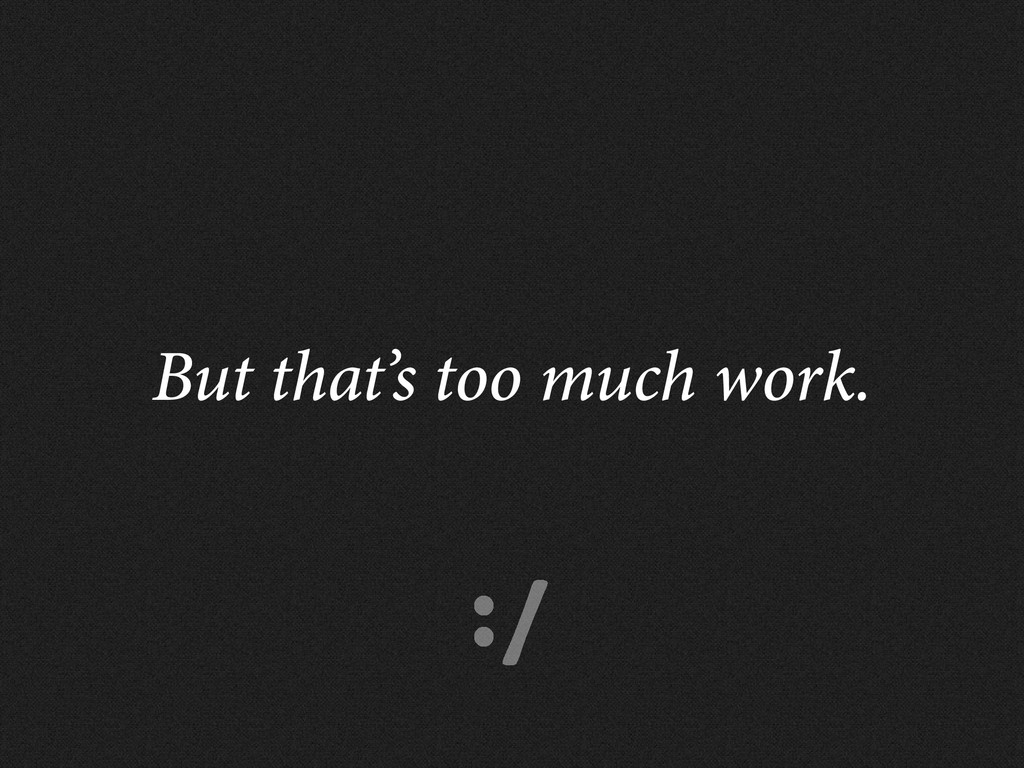 :/ But that's too much work.