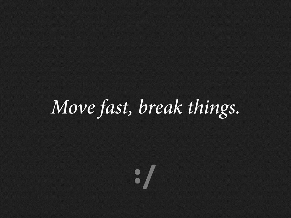 :/ Move fast, break things.