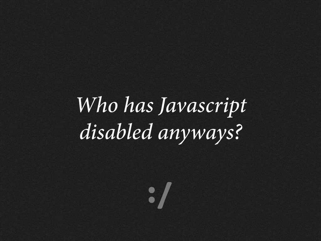 :/ Who has Javascript disabled anyways?
