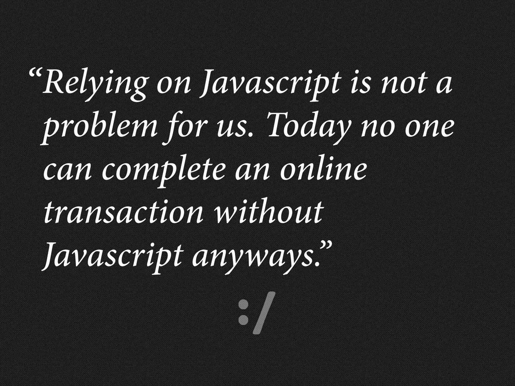 :/ Relying on Javascript is not a problem for u...