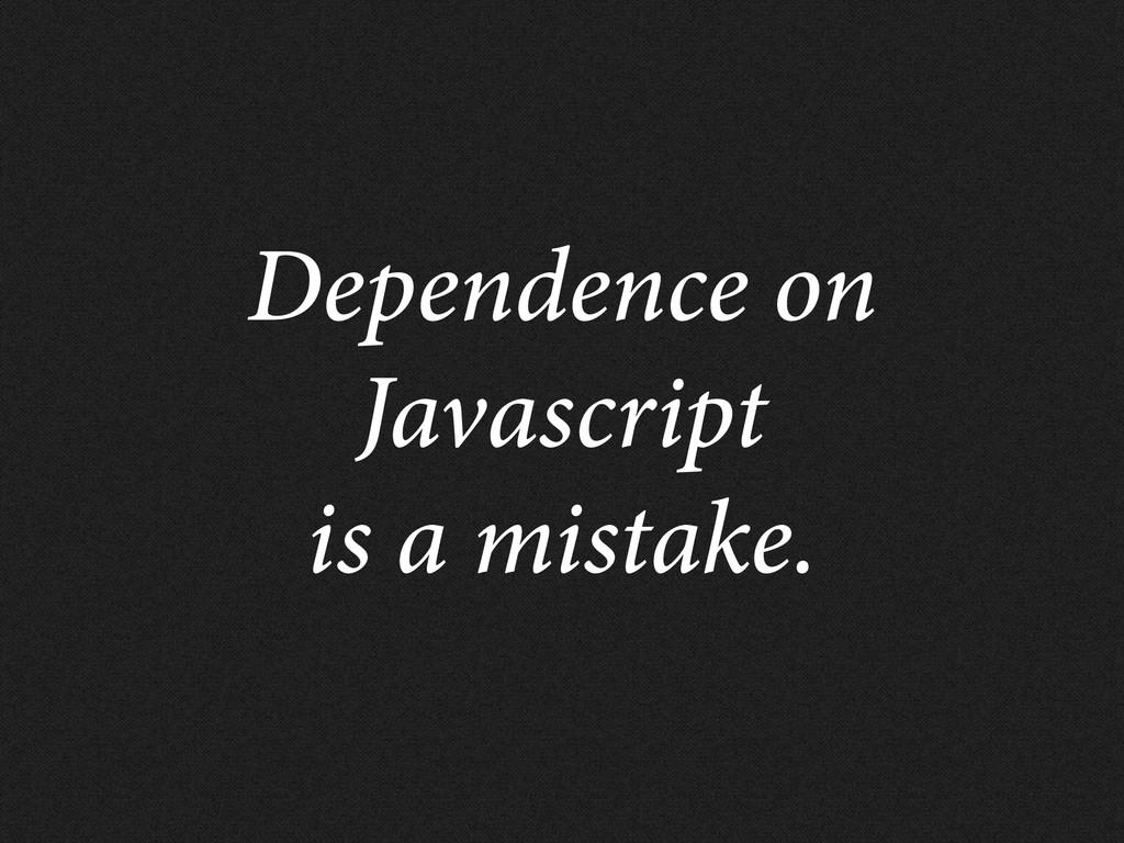 Dependence on Javascript is a mistake.