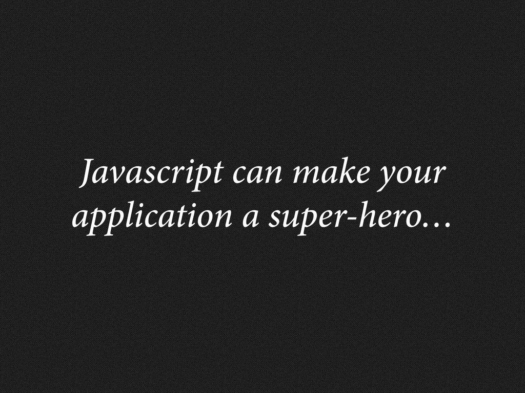 Javascript can make your application a super-he...
