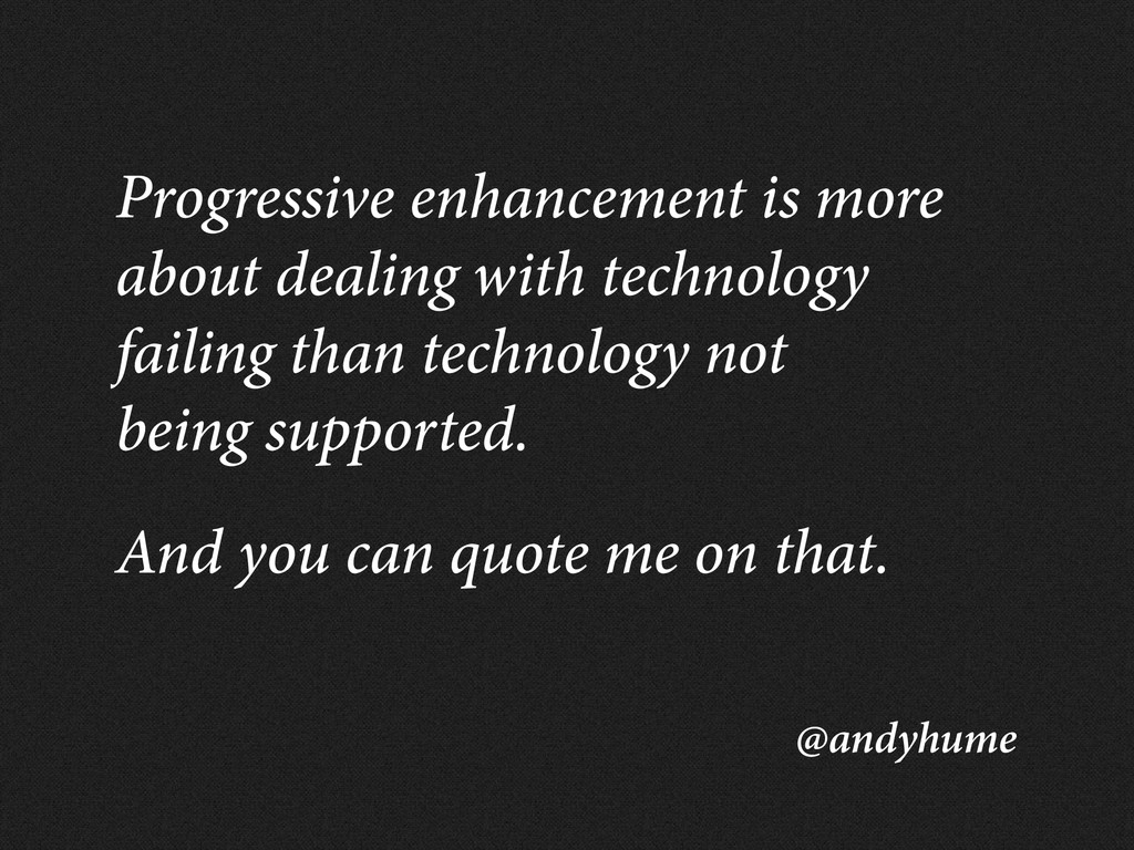 @andyhume Progressive enhancement is more about...