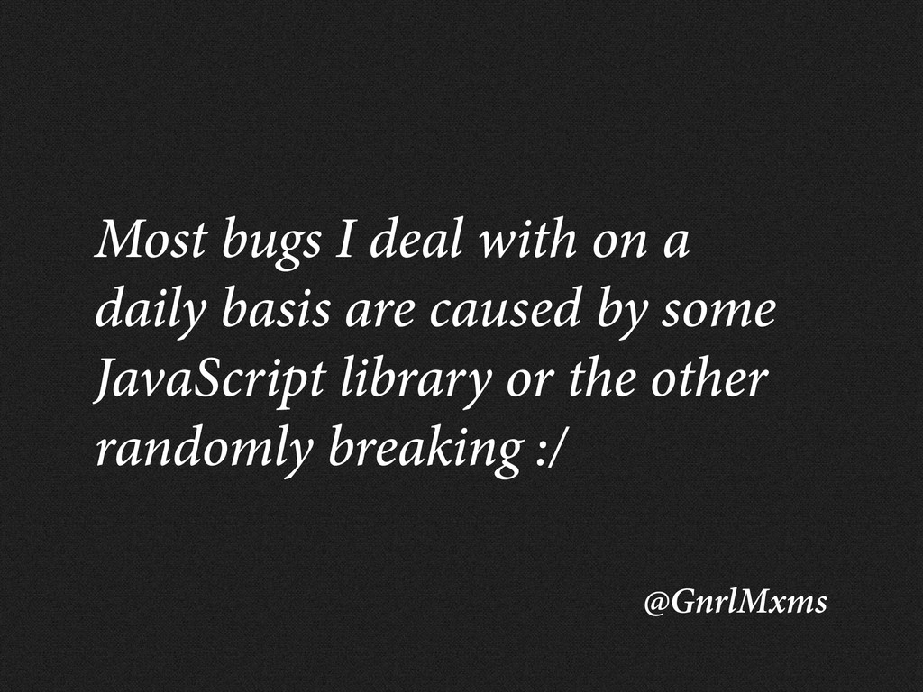 @GnrlMxms Most bugs I deal with on a daily basi...