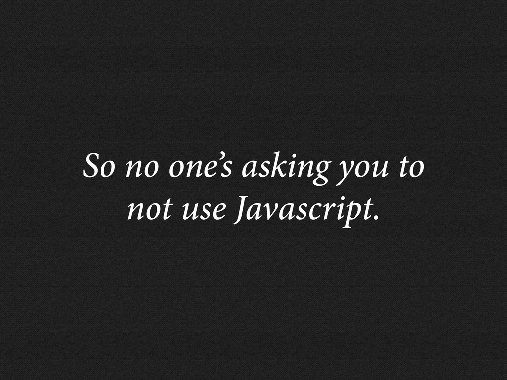 So no one's asking you to not use Javascript.